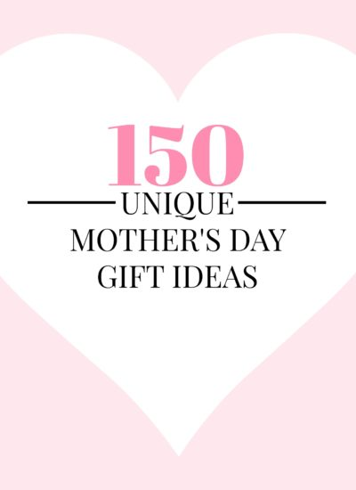 150 Unique Mother's Day Gift Ideas!